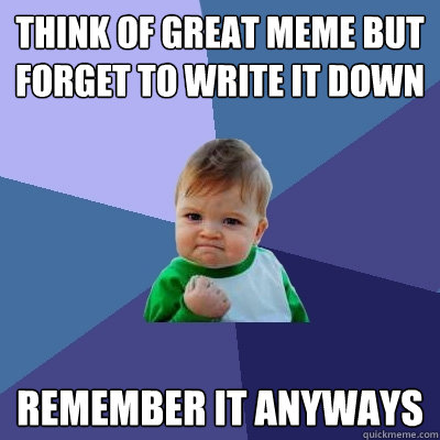 think of great meme but forget to write it down remember it  - Success Kid