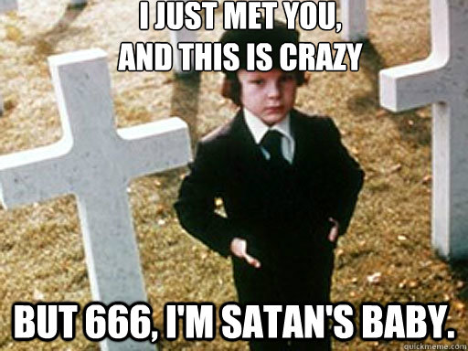 i just met you and this is crazy but 666 im satans baby - Damien
