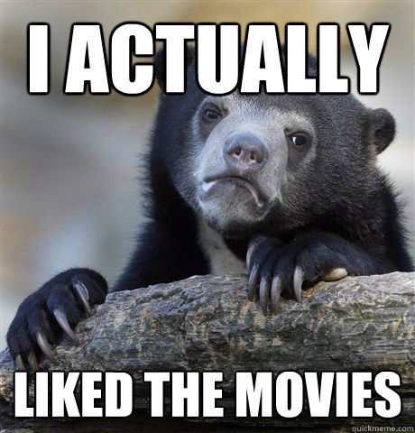 i actually liked the movies - Confession Bear