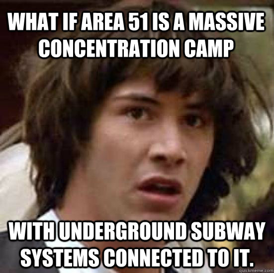 what if area 51 is a massive concentration camp with undergr - conspiracy keanu