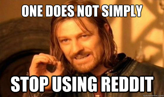 one does not simply stop using reddit - Boromir