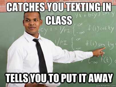 catches you texting in class tells you to put it away - Good Guy Teacher