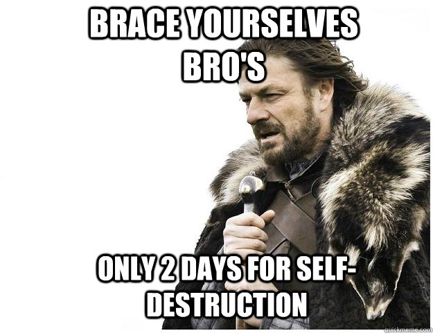 brace yourselves bros only 2 days for selfdestruction - Imminent Ned