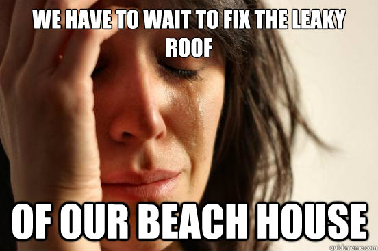 we have to wait to fix the leaky roof of our beach house - First World Problems