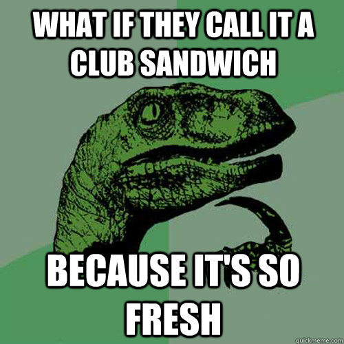 what if they call it a club sandwich because its so fresh - Philosoraptor