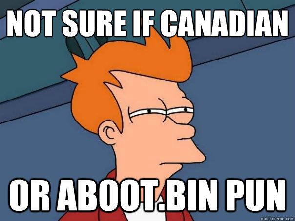 not sure if canadian or abootbin pun  - Futurama Fry