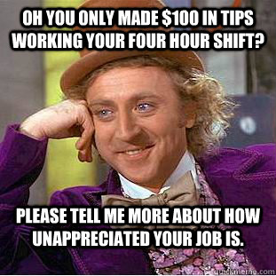 oh you only made 100 in tips working your four hour shift  - Condescending Wonka
