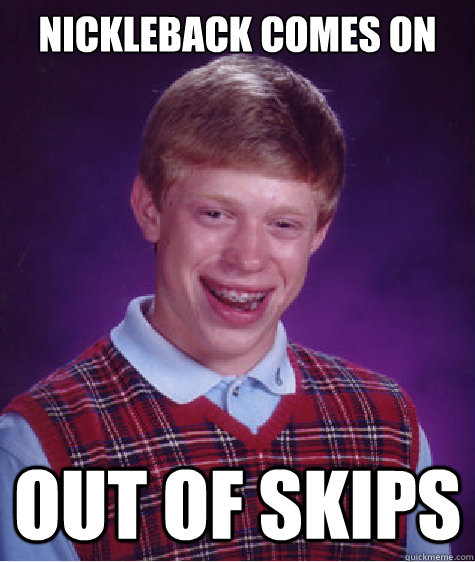 nickleback comes on out of skips - Bad Luck Brian