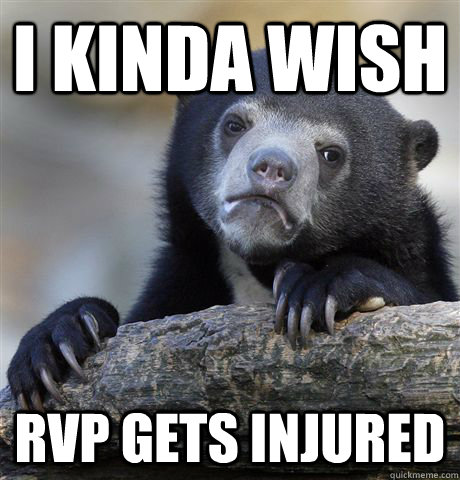 i kinda wish rvp gets injured - Confession Bear
