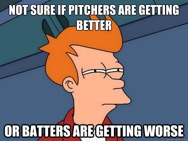 not sure if pitchers are getting better or batters are getti - Futurama Fry