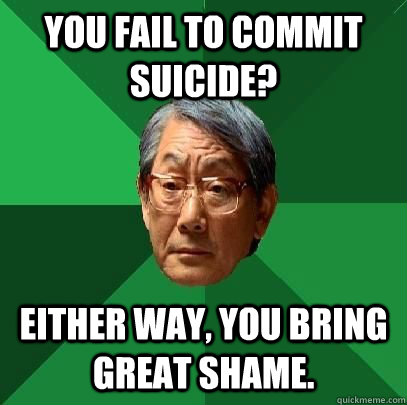 you fail to commit suicide either way you bring great sham - High Expectations Asian Father