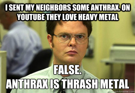 i sent my neighbors some anthrax on youtube they love heavy - Schrute