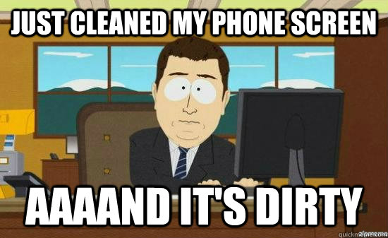 just cleaned my phone screen aaaand its dirty - aaaand its gone