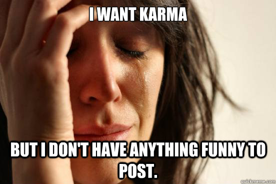 i want karma but i dont have anything funny to post - First World Problems