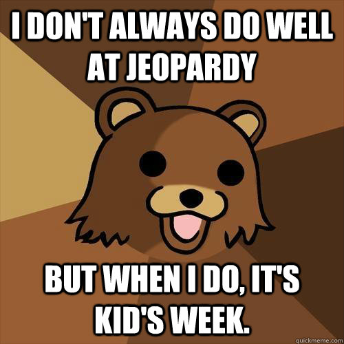 i dont always do well at jeopardy but when i do its kids - Pedobear