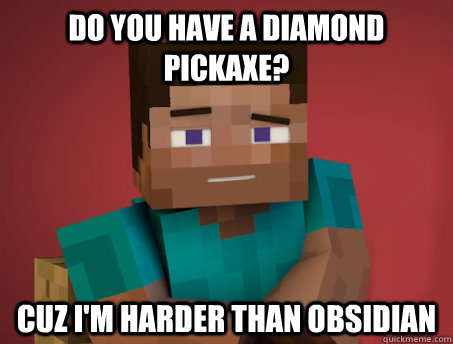 do you have a diamond pickaxe cuz im harder than obsidian - Pickup Steve