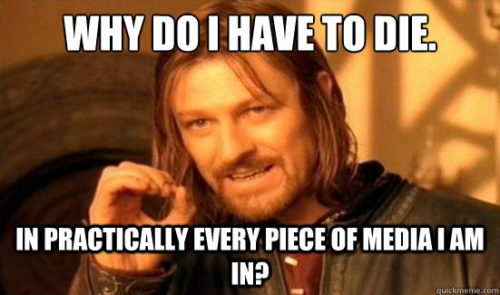 why do i have to die in practically every piece of media i  - Boromir
