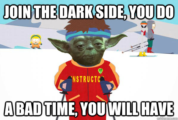 join the dark side you do a bad time you will have -