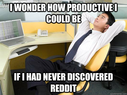 i wonder how productive i could be if i had never discovered -