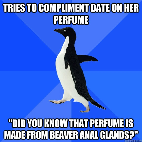 tries to compliment date on her perfume did you know that p - Socially Awkward Penguin