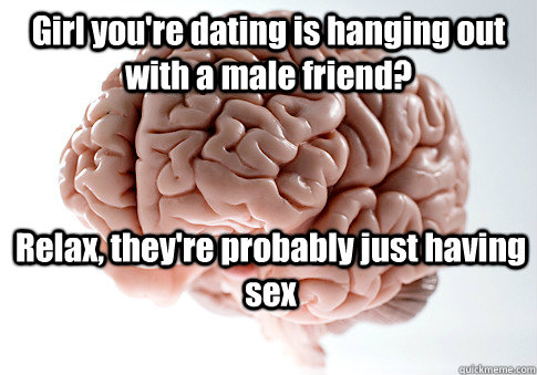 girl youre dating is hanging out with a male friend relax - Scumbag Brain