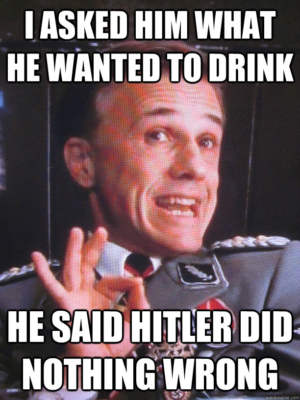 i asked him what he wanted to drink he said hitler did nothi - FUN-LOVIN NAZI
