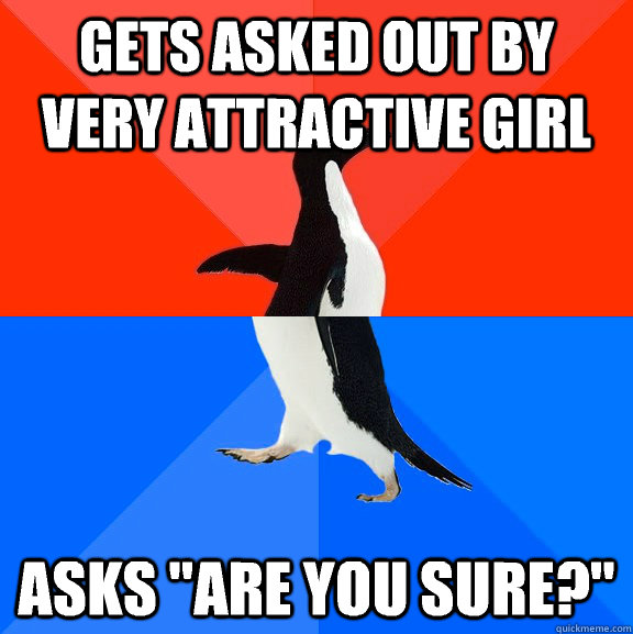 gets asked out by very attractive girl asks are you sure - Socially Awesome Awkward Penguin