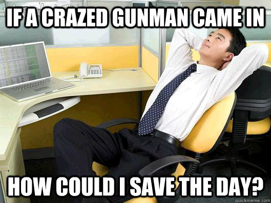 if a crazed gunman came in how could i save the day - Office Thoughts