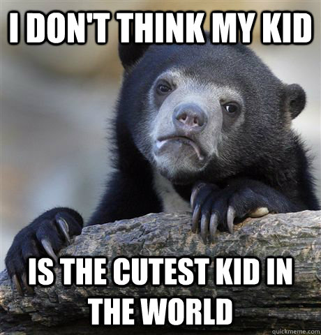 i dont think my kid is the cutest kid in the world - Confession Bear
