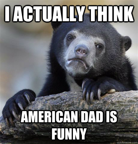 i actually think american dad is funny - Confession Bear