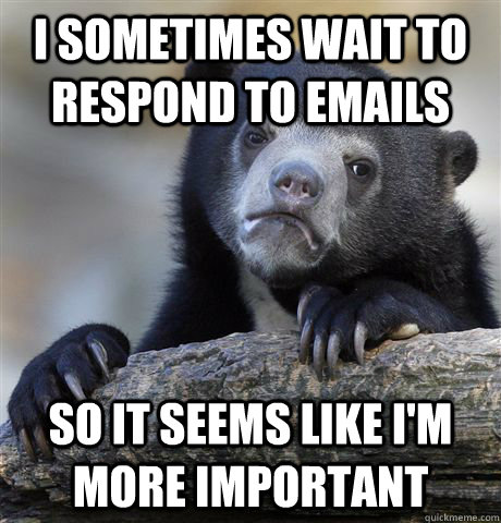 i sometimes wait to respond to emails so it seems like im m - Confession Bear