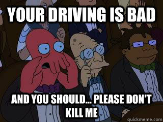 your driving is bad and you should please dont kill me - Bad Zoidberg