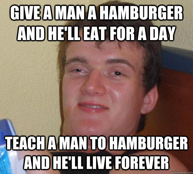 give a man a hamburger and hell eat for a day teach a man t - 10 Guy
