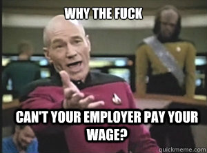 why the fuck cant your employer pay your wage - Annoyed Picard
