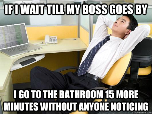 if i wait till my boss goes by i go to the bathroom 15 more  -