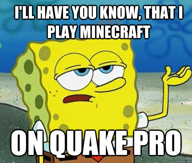 ill have you know that i play minecraft on quake pro - How tough am I