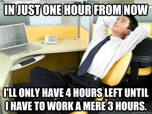in just one hour from now ill only have 4 hours left until  - Office Thoughts