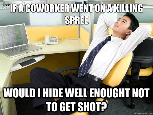 if a coworker went on a killing spree would i hide well enou - Office Thoughts