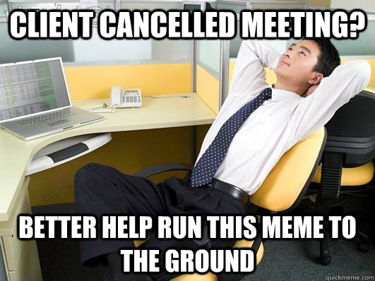 client cancelled meeting better help run this meme to the g -