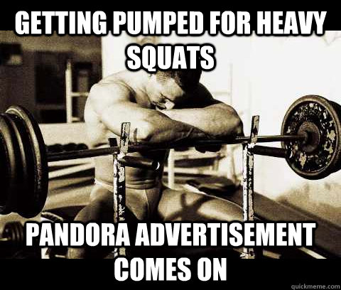 getting pumped for heavy squats pandora advertisement comes  - Bodybuilder Problems