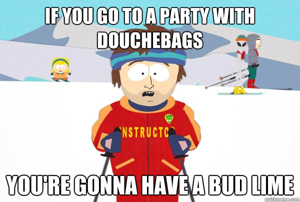 if you go to a party with douchebags youre gonna have a bu - Super Cool Ski Instructor