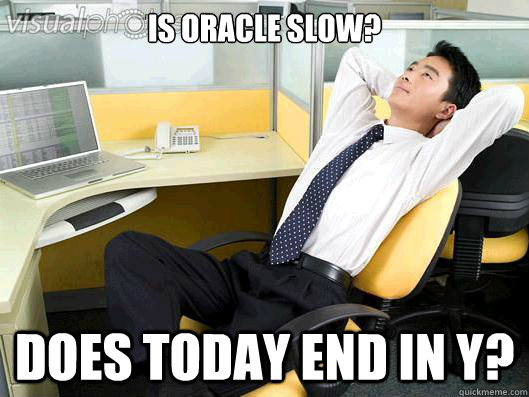 is oracle slow does today end in y - Office Thoughts