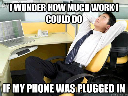 i wonder how much work i could do if my phone was plugged in - Office Thoughts