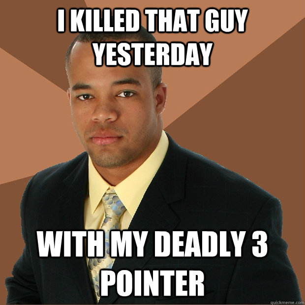 i killed that guy yesterday with my deadly 3 pointer - Successful Black Man
