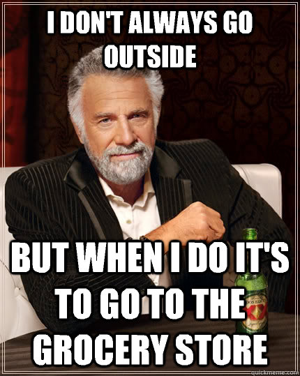 i dont always go outside but when i do its to go to the gr - The Most Interesting Man In The World