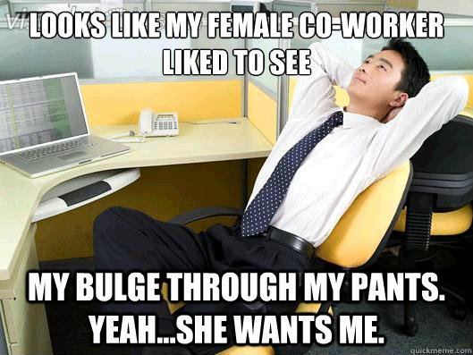 looks like my female coworker liked to see my bulge through - Office Thoughts