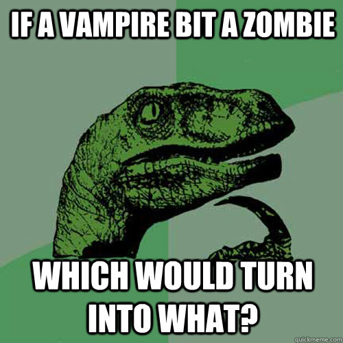 if a vampire bit a zombie which would turn into what - Philosoraptor
