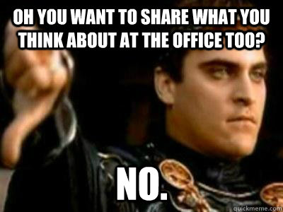 oh you want to share what you think about at the office too - Downvoting Roman