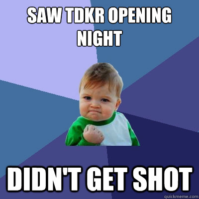 saw tdkr opening night didnt get shot - Success Kid