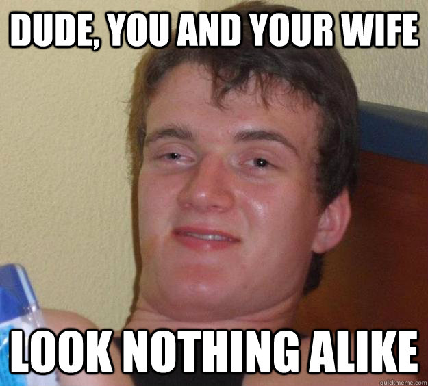 dude you and your wife look nothing alike - 10 Guy